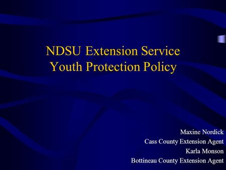 NDSU Extension Service Youth Protection Policy Maxine Nordick Cass County Extension Agent Karla Monson Bottineau County Extension Agent.