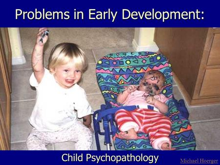 Problems in Early Development: Child Psychopathology Michael Hoerger.