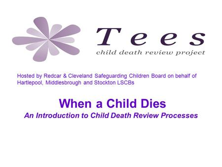 When a Child Dies An Introduction to Child Death Review Processes Tees Child Death Review Project, hosted by Redcar & Cleveland Safeguarding Children Board.