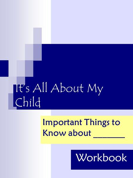 It's All About My Child Important Things to Know about _______ Workbook.