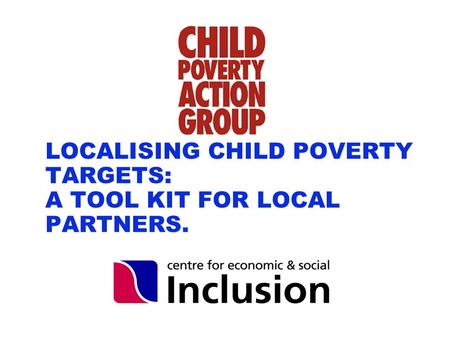 Www.cpag.org.uk LOCALISING CHILD POVERTY TARGETS: A TOOL KIT FOR LOCAL PARTNERS.