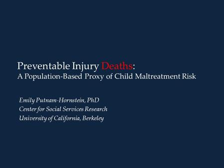 Preventable Injury Deaths: A Population-Based Proxy of Child Maltreatment Risk Emily Putnam-Hornstein, PhD Center for Social Services Research University.