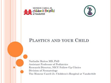 P LASTICS AND YOUR C HILD Nathalie Maitre MD, PhD Assistant Professor of Pediatrics Research Director, NICU Follow-Up Clinics Division of Neonatology The.