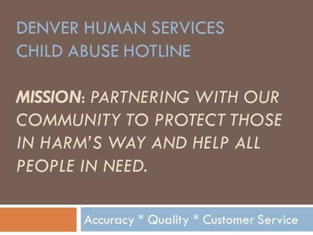 DENVER HUMAN SERVICES CHILD ABUSE HOTLINE MISSION: PARTNERING WITH OUR COMMUNITY TO PROTECT THOSE IN HARM'S WAY AND HELP ALL PEOPLE IN NEED. Accuracy.