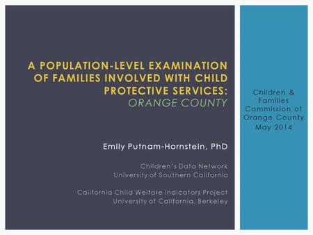 A POPULATION-LEVEL EXAMINATION OF FAMILIES INVOLVED WITH CHILD PROTECTIVE SERVICES: ORANGE COUNTY Emily Putnam-Hornstein, PhD Children's Data Network University.