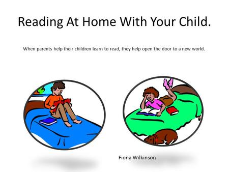 Reading At Home With Your Child. When parents help their children learn to read, they help open the door to a new world. Fiona Wilkinson.