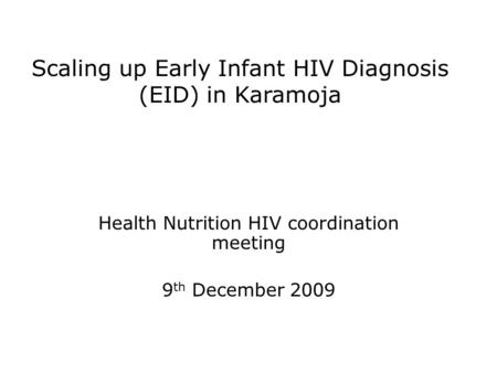 Scaling up Early Infant HIV Diagnosis (EID) in Karamoja Health Nutrition HIV coordination meeting 9 th December 2009.
