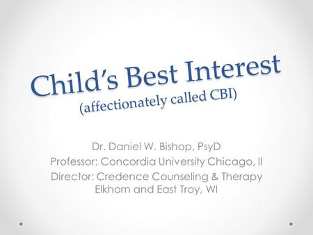 Child's Best Interest (affectionately called CBI) Dr. Daniel W. Bishop, PsyD Professor: Concordia University Chicago, Il Director: Credence Counseling.