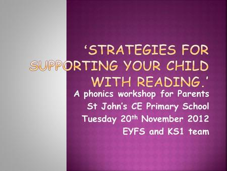 A phonics workshop for Parents St John's CE Primary School Tuesday 20 th November 2012 EYFS and KS1 team.