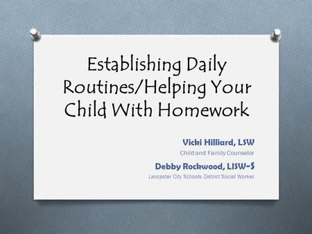 Establishing Daily Routines/Helping Your Child With Homework Vicki Hilliard, LSW Child and Family Counselor Debby Rockwood, LISW -S Lancaster City Schools.