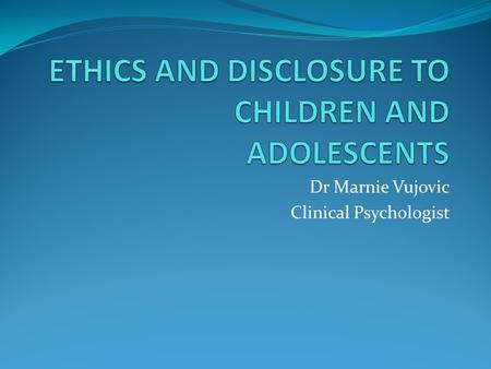 Dr Marnie Vujovic Clinical Psychologist. ETHICS AND DISCLOSURE A mini-workshop Experiential and Interactive Outline Disclosure, Ethics and Children's.