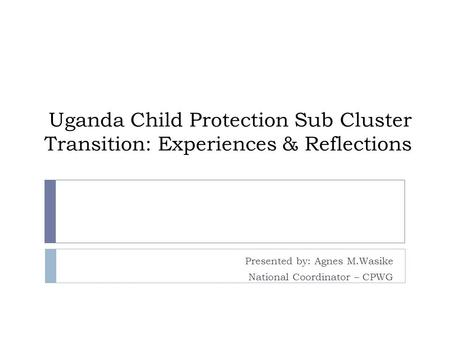 Uganda Child Protection Sub Cluster Transition: Experiences & Reflections Presented by: Agnes M.Wasike National Coordinator – CPWG.