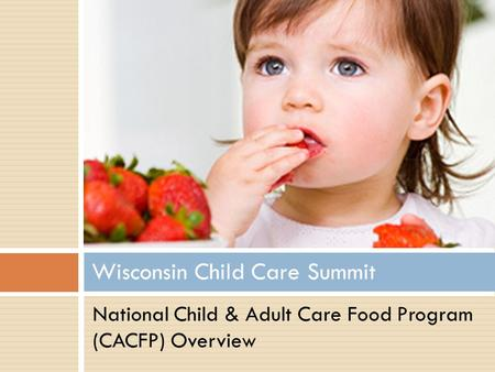 Wisconsin Child Care Summit National Child & Adult Care Food Program (CACFP) Overview.