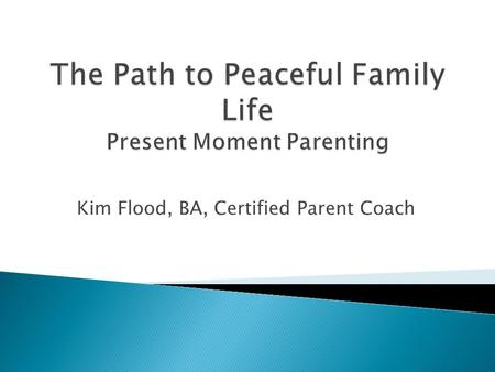 Kim Flood, BA, Certified Parent Coach. Parents have a choice and the power to heal. It's healing for both the parents and the children to learn new ways.