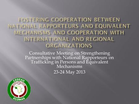 Consultative Meeting on Strengthening Partnerships with National Rapporteurs on Trafficking in Persons and Equivalent Mechanisms 23-24 May 2013.
