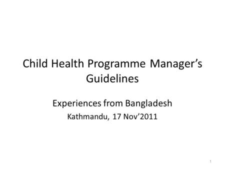 Child Health Programme Manager's Guidelines Experiences from Bangladesh Kathmandu, 17 Nov'2011 1.