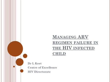 M ANAGING ARV REGIMEN FAILURE IN THE HIV INFECTED CHILD Dr L Keet Centre of Excellence HIV Directorate.