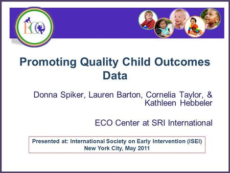 Promoting Quality Child Outcomes Data Donna Spiker, Lauren Barton, Cornelia Taylor, & Kathleen Hebbeler ECO Center at SRI International Presented at: International.