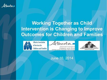 Working Together as Child Intervention is Changing to Improve Outcomes for Children and Families June 16, 2014.