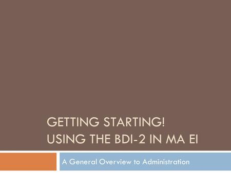 GETTING STARTING! USING THE BDI-2 IN MA EI A General Overview to Administration.