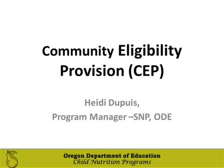 Oregon Department of Education Child Nutrition Programs Oregon Department of Education Child Nutrition Programs Community Eligibility Provision (CEP) Heidi.