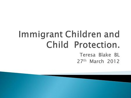 Teresa Blake BL 27 th March 2012.  Immigrant children - responding appropriately  Child Protection and Welfare law  Specific issues in representation.