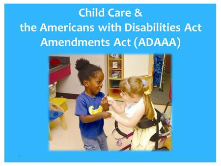 Child Care & the Americans with Disabilities Act Amendments Act (ADAAA) 1.