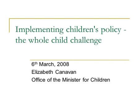 Implementing children's policy - the whole child challenge 6 th March, 2008 Elizabeth Canavan Office of the Minister for Children.
