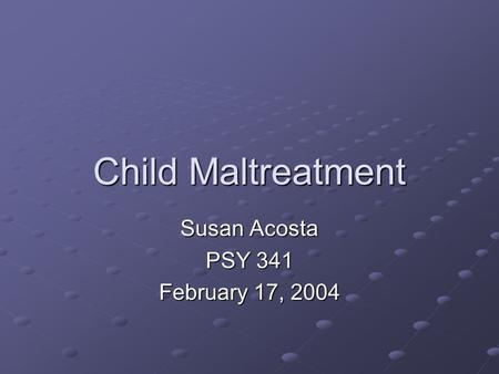 Child Maltreatment Susan Acosta PSY 341 February 17, 2004.