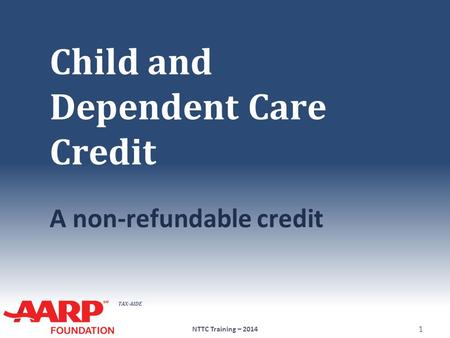 TAX-AIDE Child and Dependent Care Credit A non-refundable credit NTTC Training – 2014 1.
