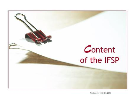 C ontent of the IFSP Produced by NICHCY, 2014. In this module, you'll learn:  Why the IFSP is so important in early intervention  The 8 types of information.