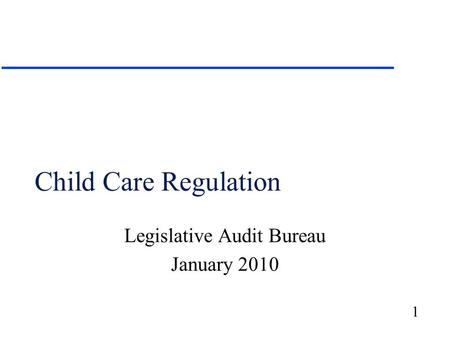 1 Child Care Regulation Legislative Audit Bureau January 2010.