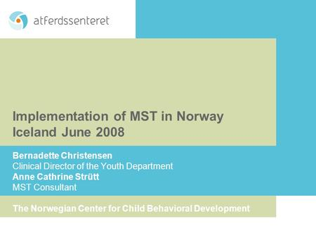 Implementation of MST in Norway Iceland June 2008 Bernadette Christensen Clinical Director of the Youth Department Anne Cathrine Strütt MST Consultant.