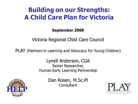 Building on our Strengths: A Child Care Plan for Victoria September 2008 Victoria Regional Child Care Council PLAY (Partners in Learning and Advocacy for.
