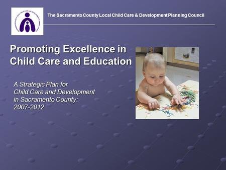 Promoting Excellence in Child Care and Education A Strategic Plan for Child Care and Development in Sacramento County: 2007-2012 The Sacramento County.