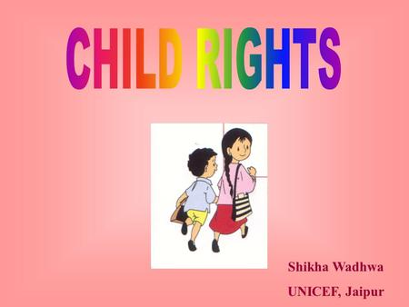 Shikha Wadhwa UNICEF, Jaipur. UN Convention on Rights of the Child - 1989 Has changed the way we work with children Child - up to 18 years Convention.