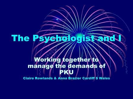 The Psychologist and I Working together to manage the demands of PKU Claire Rowlands & Anna Brazier Cardiff S Wales.