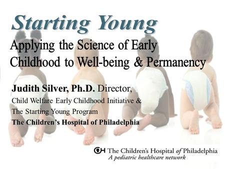 Judith Silver, Ph.D. Judith Silver, Ph.D. Director, Child Welfare Early Childhood Initiative & The Starting Young Program The Children's Hospital of Philadelphia.