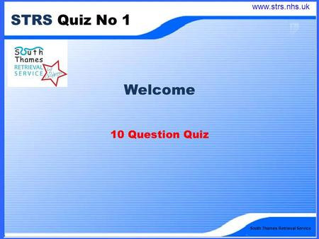 South Thames Retrieval Service STRS Quiz No 1 Welcome 10 Question Quiz www.strs.nhs.uk.