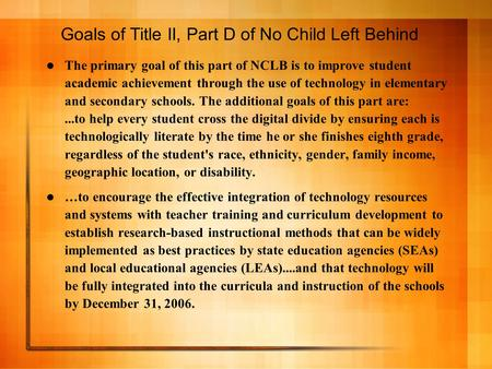 Goals of Title II, Part D of No Child Left Behind The primary goal of this part of NCLB is to improve student academic achievement through the use of technology.