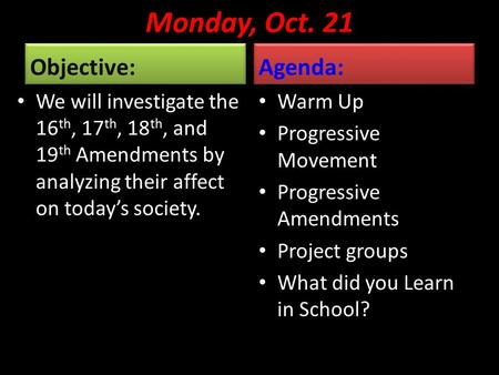 Monday, Oct. 21 Objective: We will investigate the 16 th, 17 th, 18 th, and 19 th Amendments by analyzing their affect on today's society. Agenda: Warm.