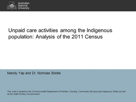 Unpaid care activities among the Indigenous population: Analysis of the 2011 Census Mandy Yap and Dr. Nicholas Biddle This work is funded by the Commonwealth.