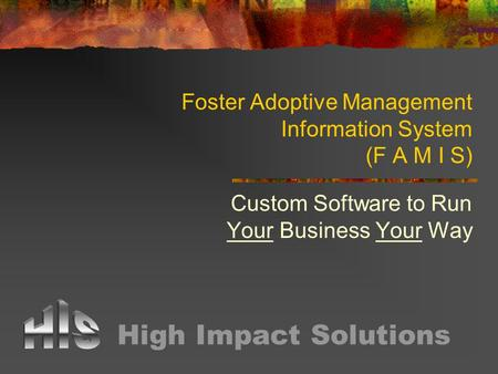 Foster Adoptive Management Information System (F A M I S) Custom Software to Run Your Business Your Way High Impact Solutions.