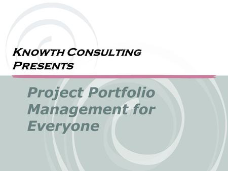 Project Portfolio Management for Everyone Knowth Consulting Presents.
