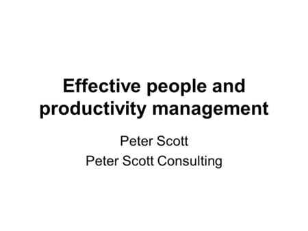 Effective people and productivity management Peter Scott Peter Scott Consulting.