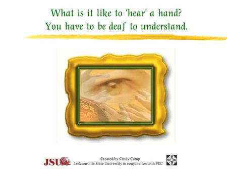 What is it like to 'hear' a hand? You have to be deaf to understand. Created by Cindy Camp Jacksonville State University in conjunction with PEC.