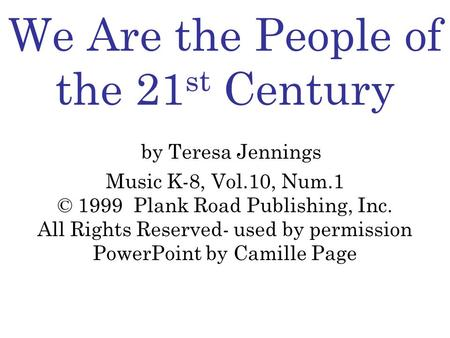 We Are the People of the 21 st Century by Teresa Jennings Music K-8, Vol.10, Num.1 © 1999 Plank Road Publishing, Inc. All Rights Reserved- used by permission.
