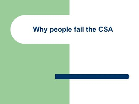 Why people fail the CSA. Indicators of poor performance Data Gathering Disorganised and unsystematic in gathering information from history taking, examination.
