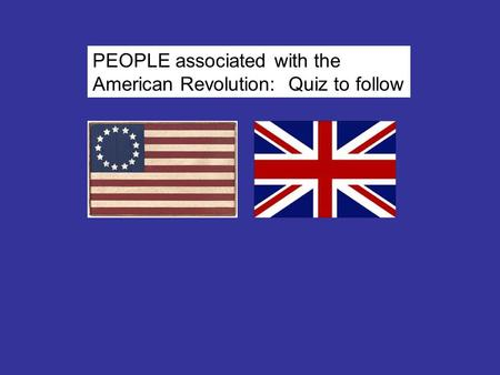 PEOPLE associated with the American Revolution: Quiz to follow.
