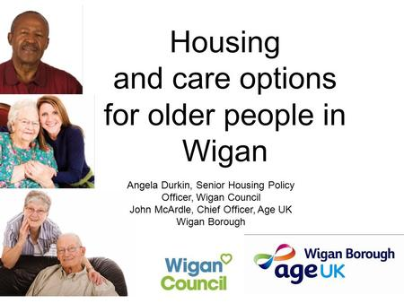 Housing and care options for older people in Wigan Angela Durkin, Senior Housing Policy Officer, Wigan Council John McArdle, Chief Officer, Age UK Wigan.